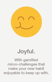 Joyful: With gamified micro-challenges that make your new habit enjoyable to keep up with.